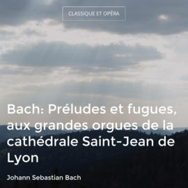 Bach: Préludes et fugues, aux grandes orgues de la cathédrale Saint-Jean de Lyon