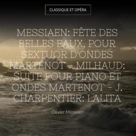 Messiaen: Fête des belles eaux, pour sextuor d'ondes Martenot - Milhaud: Suite pour piano et ondes Martenot - J. Charpentier: Lalita