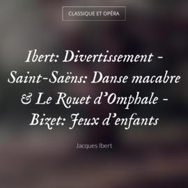 Ibert: Divertissement - Saint-Saëns: Danse macabre & Le Rouet d'Omphale - Bizet: Jeux d'enfants