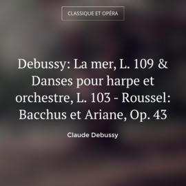 Debussy: La mer, L. 109 & Danses pour harpe et orchestre, L. 103 - Roussel: Bacchus et Ariane, Op. 43
