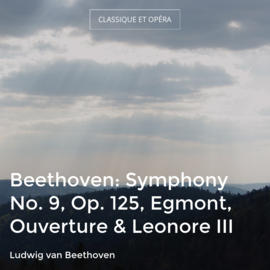 Beethoven: Symphony No. 9, Op. 125, Egmont, Ouverture & Leonore III