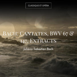 Bach: Cantates, BWV 67 & 147, Extracts