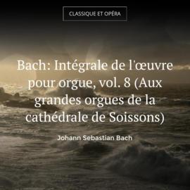Bach: Intégrale de l'œuvre pour orgue, vol. 8 (Aux grandes orgues de la cathédrale de Soissons)
