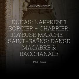 Dukas: L'apprenti sorcier - Chabrier: Joyeuse marche - Saint-Saëns: Danse macabre & Bacchanale