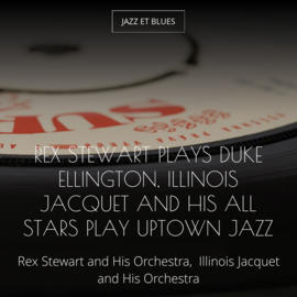 Rex Stewart Plays Duke Ellington, Illinois Jacquet and His All Stars Play Uptown Jazz