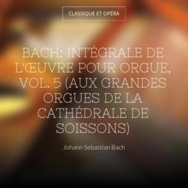 Bach: Intégrale de l'œuvre pour orgue, vol. 5 (Aux grandes orgues de la cathédrale de Soissons)