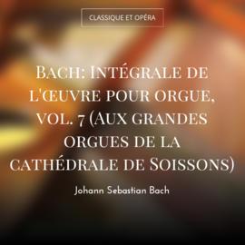 Bach: Intégrale de l'œuvre pour orgue, vol. 7 (Aux grandes orgues de la cathédrale de Soissons)