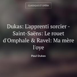Dukas: L'apprenti sorcier - Saint-Saëns: Le rouet d'Omphale & Ravel: Ma mère l'oye