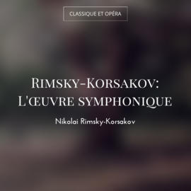 Rimsky-Korsakov: L'œuvre symphonique