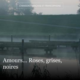 Amours... Roses, grises, noires
