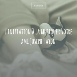 L'initiation à la musique : Votre ami Joseph Haydn