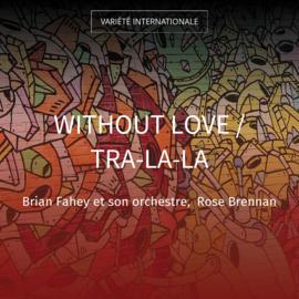 Without Love / Tra-La-La