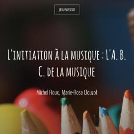 L'initiation à la musique : L'A. B. C. de la musique