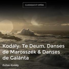 Kodály: Te Deum, Danses de Marosszék & Danses de Galánta