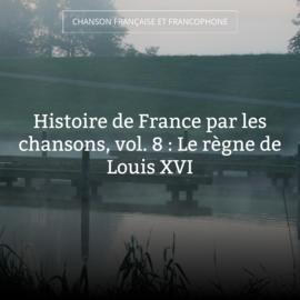 Histoire de France par les chansons, vol. 8 : Le règne de Louis XVI