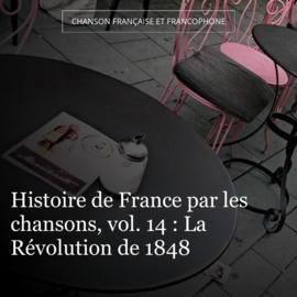 Histoire de France par les chansons, vol. 14 : La Révolution de 1848