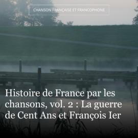 Histoire de France par les chansons, vol. 2 : La guerre de Cent Ans et François Ier
