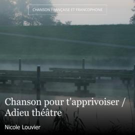 Chanson pour t'apprivoiser / Adieu théâtre