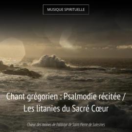 Chant grégorien : Psalmodie récitée / Les litanies du Sacré Cœur