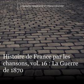 Histoire de France par les chansons, vol. 16 : La Guerre de 1870
