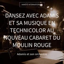 Dansez avec Adamis et sa musique en technicolor au nouveau cabaret du Moulin rouge