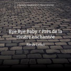 Bye Bye Baby / Près de la rivière enchantée