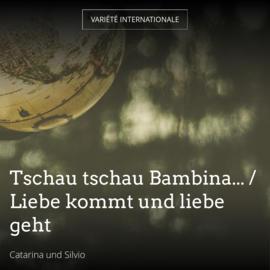 Tschau tschau Bambina... / Liebe kommt und liebe geht