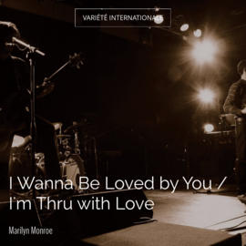 I Wanna Be Loved by You / I'm Thru with Love