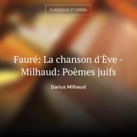 Fauré: La chanson d'Ève - Milhaud: Poèmes juifs