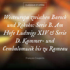 Westeuropa zwischen Barock und Rokoko: Serie B. Am Hofe Ludwigs XIV & Serie D. Kammer- und Cembalomusik bis zu Rameau