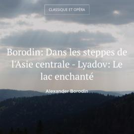 Borodin: Dans les steppes de l'Asie centrale - Lyadov: Le lac enchanté