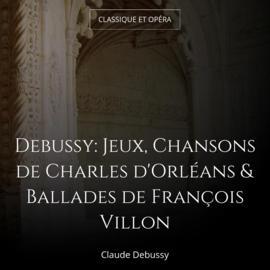 Debussy: Jeux, Chansons de Charles d'Orléans & Ballades de François Villon