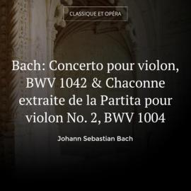 Bach: Concerto pour violon, BWV 1042 & Chaconne extraite de la Partita pour violon No. 2, BWV 1004