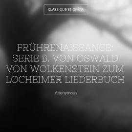 Frührenaissance: Serie B. Von Oswald von Wolkenstein zum Locheimer Liederbuch