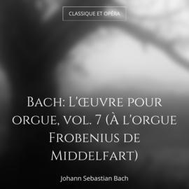 Bach: L'œuvre pour orgue, vol. 7 (À l'orgue Frobenius de Middelfart)