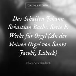 Das Schaffen Johann Sebastian Bachs: Serie F. Werke für Orgel (An der kleinen Orgel von Sankt Jacobi, Lübeck)