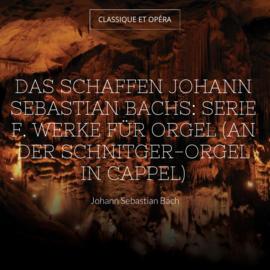 Das Schaffen Johann Sebastian Bachs: Serie F. Werke für Orgel (An der Schnitger-Orgel in Cappel)