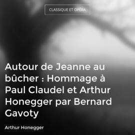 Autour de Jeanne au bûcher : Hommage à Paul Claudel et Arthur Honegger par Bernard Gavoty
