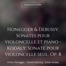 Honegger & Debussy: Sonates pour violoncelle et piano - Kodály: Sonate pour violoncelle seul, Op. 8