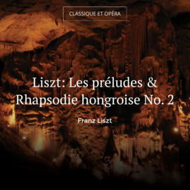 Liszt: Les préludes & Rhapsodie hongroise No. 2