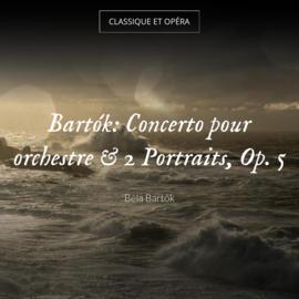Bartók: Concerto pour orchestre & 2 Portraits, Op. 5