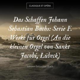 Das Schaffen Johann Sebastian Bachs: Serie F. Werke für Orgel (An die kleinen Orgel von Sankt Jacobi, Lübeck)