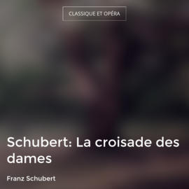 Schubert: La croisade des dames