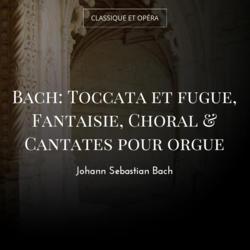 Bach: Toccata et fugue, Fantaisie, Choral & Cantates pour orgue
