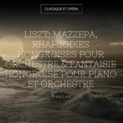 Liszt: Mazzepa, Rhapsodies hongroises pour orchestre & Fantaisie hongroise pour piano et orchestre