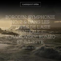 Borodin: Symphonie No. 2 & Dans les steppes de l'Asie centrale - Tchaikovsky: Roméo et Juliette