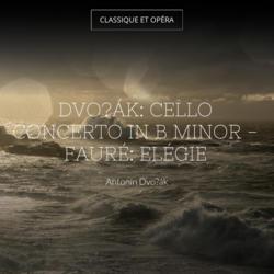 Dvořák: Cello Concerto in B Minor - Fauré: Elégie