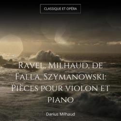 Ravel, Milhaud, de Falla, Szymanowski: Pièces pour violon et piano