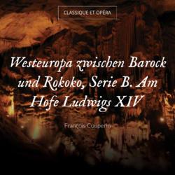 Westeuropa zwischen Barock und Rokoko, Serie B. Am Hofe Ludwigs XIV