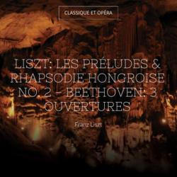 Liszt: Les préludes & Rhapsodie hongroise No. 2 - Beethoven: 3 Ouvertures